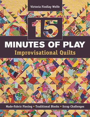 15 Minutes of Play -- Improvisational Quilts: Made-Fabric Piecing Traditional Blocks Scrap Challenges - Wolfe, Victoria Findlay