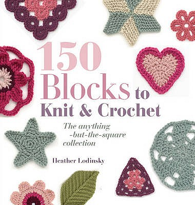 150 Blocks to Knit and Crochet: The Anything-but-the-Square Collection - Lodinsky, Heather