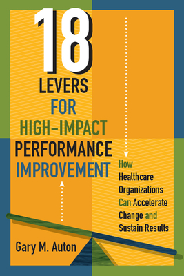 18 Levers for High-Impact Performance Improvement: How Healthcare Organizations Can Accelerate Change and Sustain Results - Auton, Gary