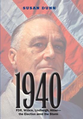 1940: FDR, Willkie, Lindbergh, Hitler--The Election Amid the Storm - Dunn, Susan, Ms.