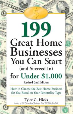 199 Great Home Businesses You Can Start (and Succeed In) for Under $1,000: How to Choose the Best Home Business for You Based on Your Personality Type - Hicks, Tyler G