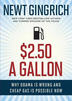 $2.50 a Gallon: Why Obama Is Wrong and Cheap Gas Is Possible - Gingrich, Newt, Dr., and Haley, Vince