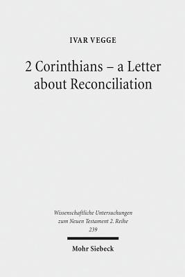 2 Corinthians - A Letter about Reconciliation: A Psychagogical, Epistolographical and Rhetorical Analysis - Vegge, Ivar