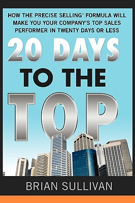 20 Days to the Top: How the Precise Selling Formula Will Make You Your Company's Top Sales Performer in Twenty Days or Less - Sullivan, Brian