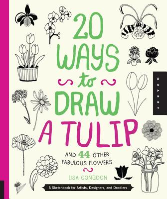 20 Ways to Draw a Tulip and 44 Other Fabulous Flowers - Congdon, Lisa
