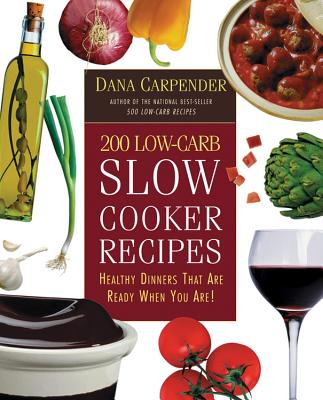 200 Low-Carb Slow Cooker Recipes: Healthy Dinners That Are Ready When You Are! - Carpender, Dana