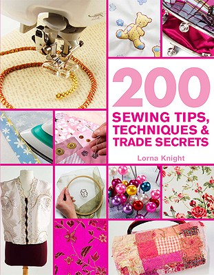 200 Sewing Tips, Techniques & Trade: An Indispensable Compendium of Technical Know-How and Troubleshooting Tips - Knight, Lorna