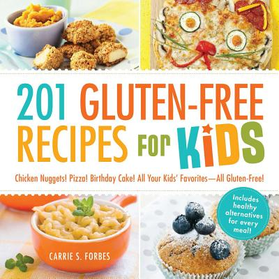 201 Gluten-Free Recipes for Kids: Chicken Nuggets! Pizza! Birthday Cake! All Your Kids' Favorites - All Gluten-Free! - Forbes, Carrie S.