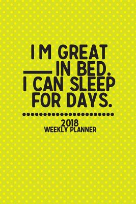 """2018 Weekly Planner I'm Great in Bed. I Can Sleep for Days.: Weekly / Monthly Planner, January 2018 - December 2018, 6x9"""" - Plan, Daily"""