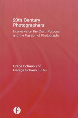 20th Century Photographers: Interviews on the Craft, Purpose, and the Passion of Photography - Schaub, Grace