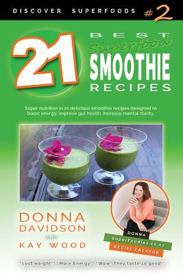 21 Best Superfood Smoothie Recipes - Discover Superfoods #2: Superfood Smoothies Especially Designed to Nourish Organs, Cells, and Our Immune System, and Help Us Resist Diseases. - Davidson, Donna, and Wood, Kay