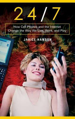 24/7: How Cell Phones and the Internet Change the Way We Live, Work, and Play - Hanson, Jarice
