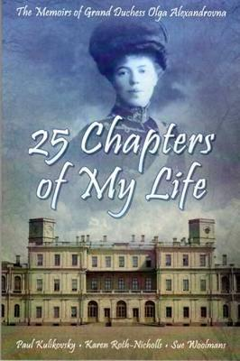 25 Chapters of My Life: The Memoirs of Grand Duchess Olga Alexandrovna - Alexandrovna, Olga, and Kulikovsky, Paul, and Woolmans, Sue