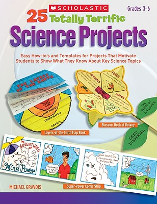 25 Totally Terrific Science Projects: Easy How-To's and Templates for Projects That Motivate Students to Show What They Know about Key Science Topics - Gravois, Michael