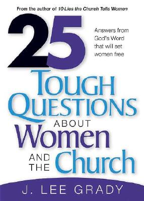 25 Tough Questions about Women and the Church: Answers from God's Word That Will Set Women Free - Grady, J Lee