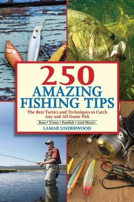 250 Incredible Fishing Tips: The Best Tactics and Techniques to Catch Any and All Game Fish - Underwood, Lamar