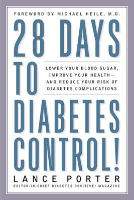 28 Days to Diabetes Control!: How to Lower Your Blood Sugar, Improve Your Health, and Reduce Your Risk of Diabetes Complications - Porter, Lance, and Heile, Michael (Foreword by)