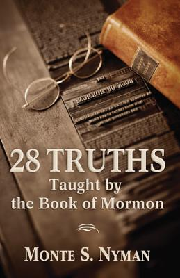 28 Truths Taught by the Book of Mormon - Nyman, Monte S