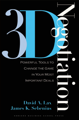 3-D Negotiation: Powerful Tools to Change the Game in Your Most Important Deals - Lax, David A, and Sebenius, James K