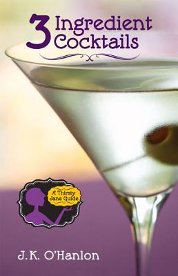 3 Ingredient Cocktails: A Thristy Jane Guide - O'Hanlon, J K