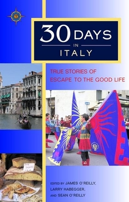 30 Days in Italy: True Stories of Escape to the Good Life - O'Reilly, James, and O'Reilly, Sean, and Habegger, Larry