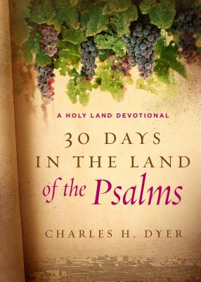 30 Days in the Land of the Psalms: A Holy Land Devotional - Dyer, Charles H