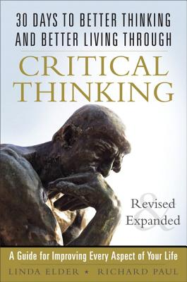30 Days to Better Thinking and Better Living Through Critical Thinking: A Guide for Improving Every Aspect of Your Life, Revised and Expanded - Elder, Linda, and Paul, Richard