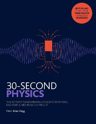 30-Second Physics: The 50 most fundamental concepts in physics, each explained in half a minute - Clegg, Brian