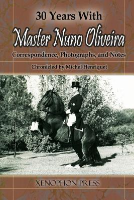 30 Years with Master Nuno Oliveira: Correspondence, Photographs and Notes Chronicled by Michel Henriquet - Henriquet, Michel, and Celestino Da Costa, Jaime (Preface by)
