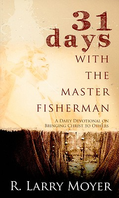 31 Days with the Master Fisherman: A Daily Devotional on Bringing Christ to Others - Moyer, R Larry