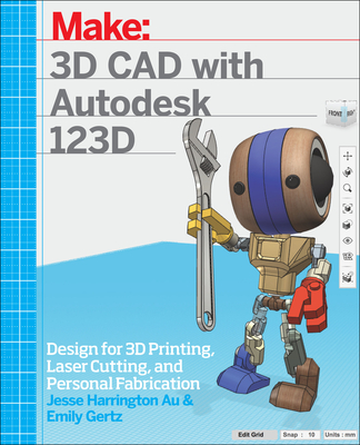 3D CAD with Autodesk 123D: Designing for 3D Printing, Laser Cutting, and Personal Fabrication - Au, Jesse Harrington, and Gertz, Emily