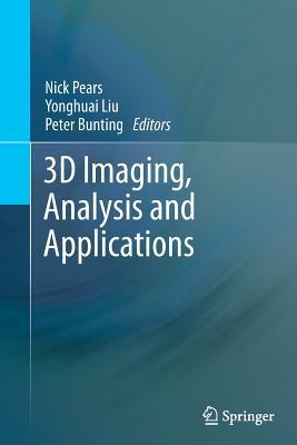 3D Imaging, Analysis and Applications - Pears, Nick (Editor), and Liu, Yonghuai (Editor), and Bunting, Peter (Editor)