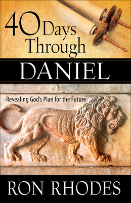 40 Days Through Daniel: Revealing God's Plan for the Future - Rhodes, Ron, Dr.