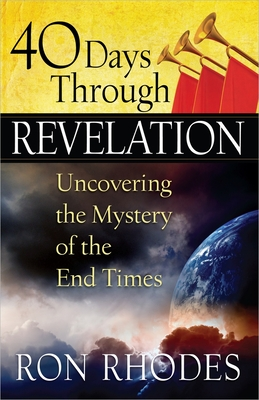 40 Days Through Revelation: Uncovering the Mystery of the End Times - Rhodes, Ron, Dr.