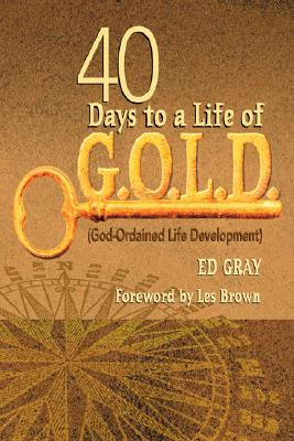 40 Days to a Life of G.O.L.D.: God-Ordained Life Development - Gray, Ed, and Brown, Les (Foreword by)
