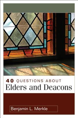 40 Questions about Elders and Deacons - Merkle, Benjamin