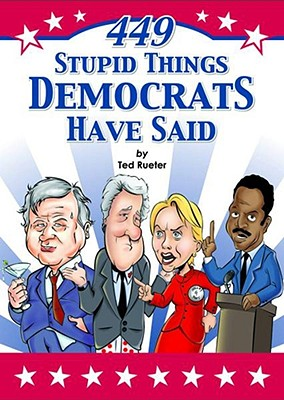 449 Stupid Things Democrats Have Said - Rueter, Ted, and Fox, Jennifer (Editor)