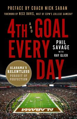 4th and Goal Every Day: Alabama's Relentless Pursuit of Perfection - Savage, Phil, and Glier, Ray, and Davis, Rece (Foreword by)