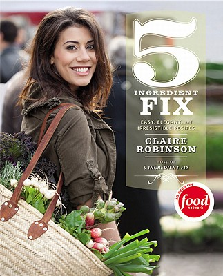 5 Ingredient Fix: Easy, Elegant, and Irresistible Recipes - Robinson, Claire, and Flay, Bobby (Foreword by)