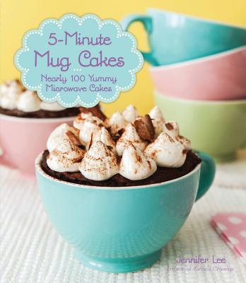 5-Minute Mug Cakes: Nearly 100 Yummy Microwave Cakes - Lee, Jennifer, PhD