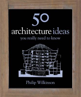 50 Architecture Ideas You Really Need to Know - Wilkinson, Philip