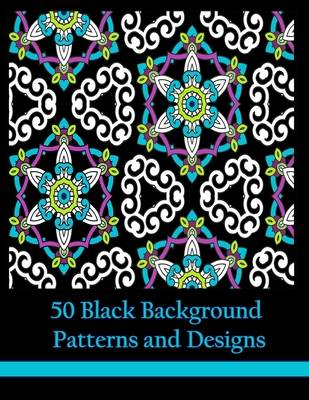50 Black Background Patterns and Designs: Geometric Coloring Book for Adults, Teens and Tweens - Coloring Books, Mindful