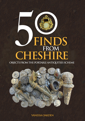 50 Finds From Cheshire: Objects from the Portable Antiquities Scheme - Oakden, Vanessa