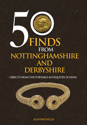 50 Finds from Nottinghamshire and Derbyshire: Objects from the Portable Antiquities Scheme - Willis, Alastair