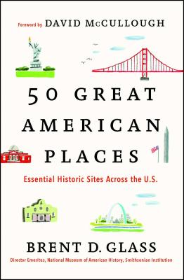 50 Great American Places: Essential Historic Sites Across the U.S. - Glass, Brent D, and McCullough, David (Foreword by)