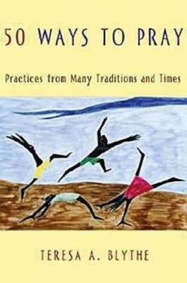 50 Ways to Pray: Practices from Many Traditions and Times - Blythe, Teresa A