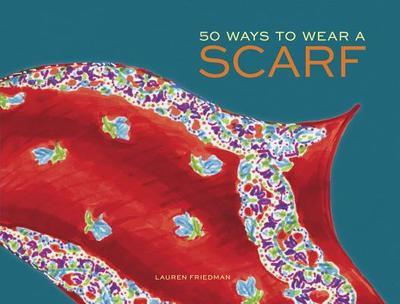 50 Ways to Wear a Scarf - Friedman, Lauren