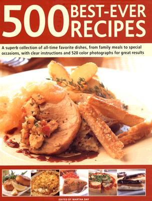 500 Best-Ever Recipes: A Superb Collection of All-Time Favourite Dishes, from Family Meals to Special Occasions, with Clear Instructions and 520 Colour Photographs for Great Results - Day, Martha (Editor)