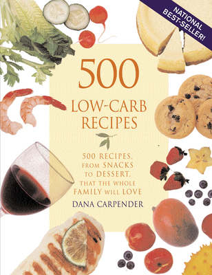 500 Low-Carb Recipes: 500 Recipes, from Snacks to Dessert, That the Whole Family Will Love - Carpender, Dana