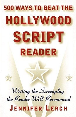 500 Ways to Beat the Hollywood Script Reader: Writing the Screenplay the Reader Will Recommend - Lerch, Jennifer